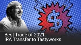 Best Trade of 2021: IRA Transfer to tastyworks