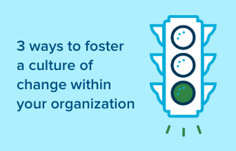 3 ways to foster a culture of change within your organization