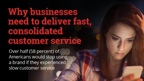 Why businesses need to deliver fast, consolidated customer service