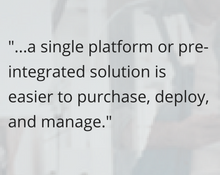a single platform or pre-integrated solution is easier to purchase, deploy, and manage