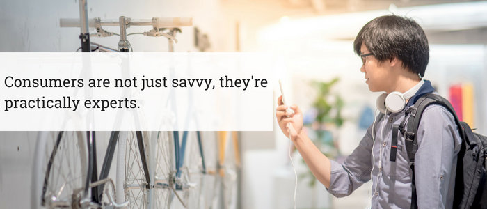 Consumers are not just savvy, they're practically experts.