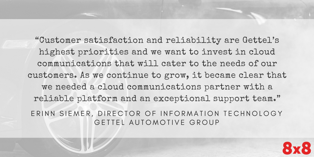 Gettel Automotive Quote: Customer satisfaction and reliability are Gettel's highest priorities and we want to invest in cloud communications that will cater to the needs of our customers. As we continue to grow, it became clear that we needed a cloud communications partner with a reliable platform and an exceptional support team - Erinn Siemer, Director of IT, Gettel Automotive Group