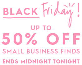 Black Friday. Up to 50% off Small Business Finds. Ends Midnight Tonight