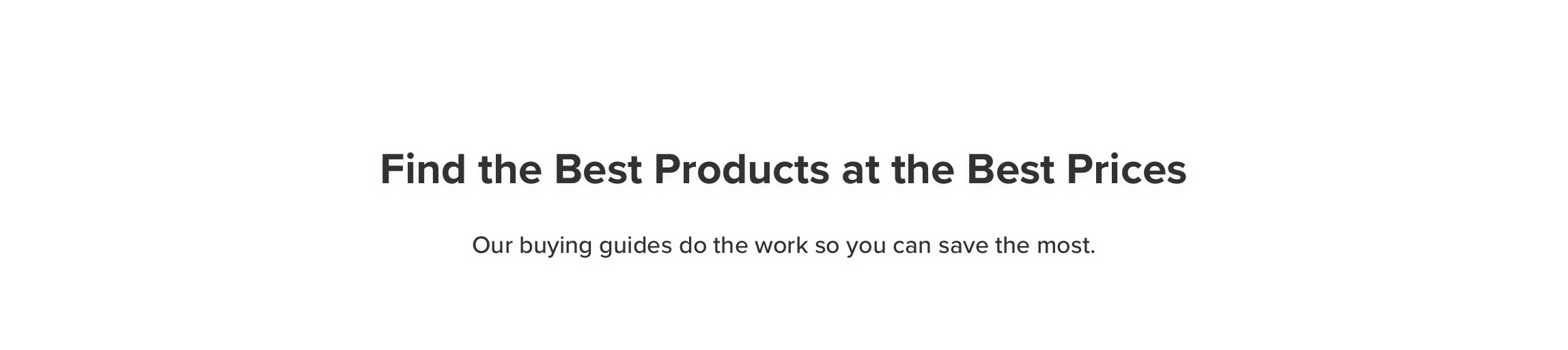 Find the Best Products at the Best Prices Our buying guides do the work so you can save the most.