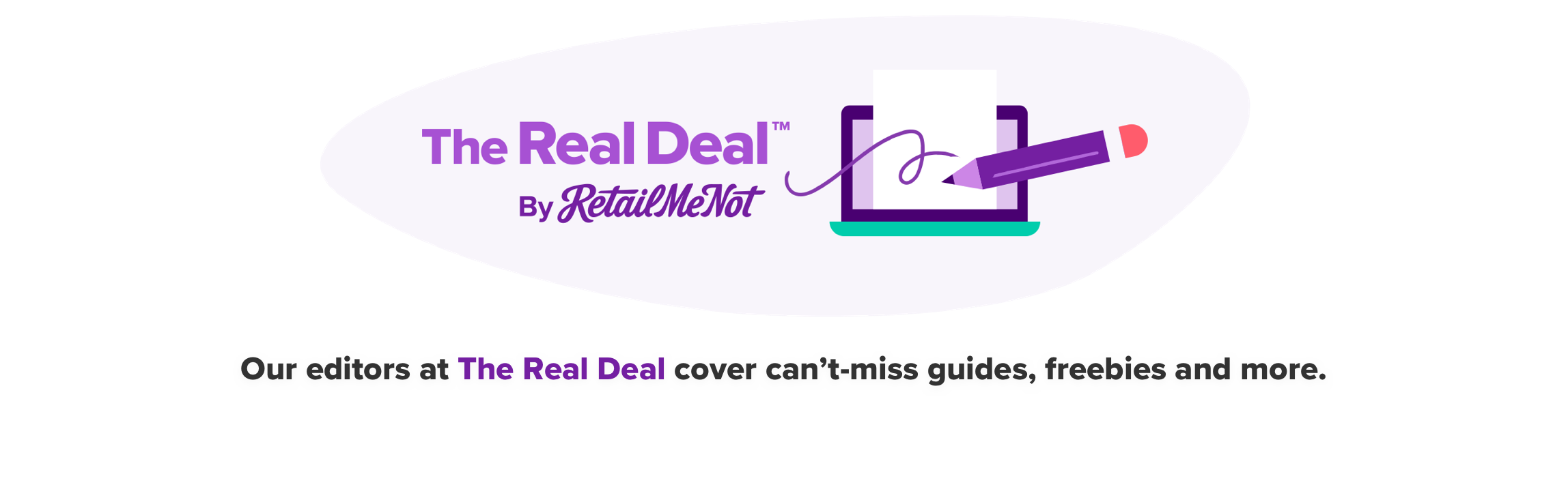 The Real Deal TM by RetailMeNot Our editors at The Real Deal cover can't-miss guides, freebies and more.