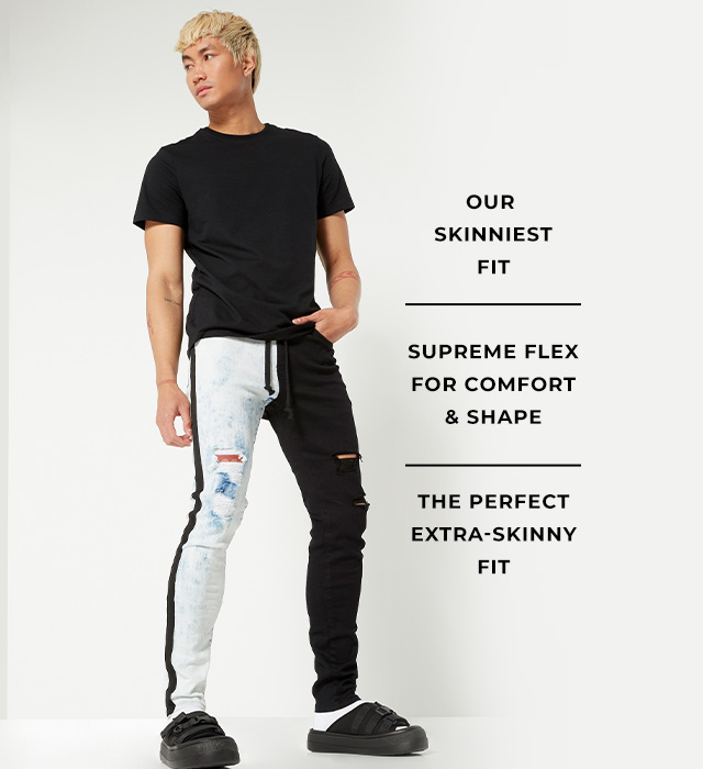 Our skinniest fit. Supreme flex for comfort & shape. The perfect extra-skinny fit.