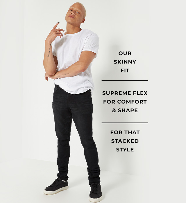Our skinny fit. Supreme flex for comfort & shape. For that stacked style