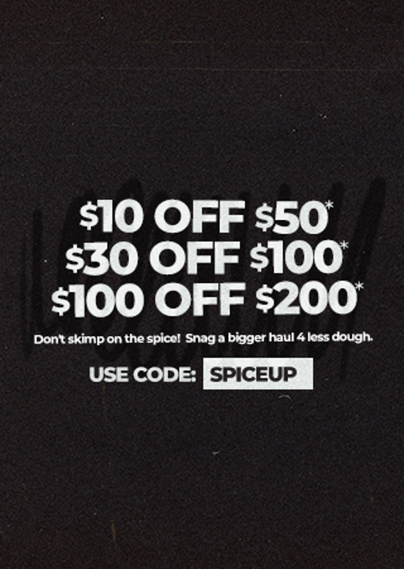 Limited Time Only I Online ExclusiveTake $10 off $50, $30 off $100, OR $100 off $200Don't skimp on the spice! Snag a bigger haul 4 less dough. Use code: SPICEUP
