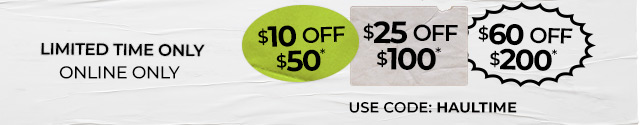 Limited time only | online only |  $10 OFF $50, $25 OFF $100, OR $60 OFF $200 USE CODE: HAULTIME