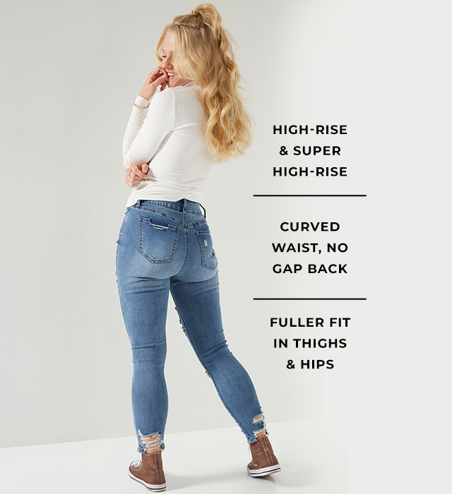 High-rise & super high-rise. Curved waist, no gap back. Fuller fit in thighs & hips.