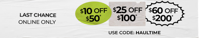 Last Chance   online only    $10 OFF $50, $25 OFF $100, OR $60 OFF $200 USE CODE: HAULTIME