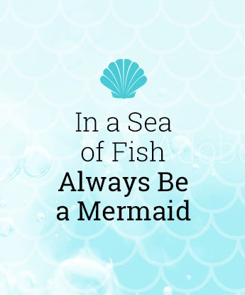 In a Sea of Fish Always Be a Mermaid