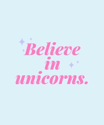 Believe in unicorns.