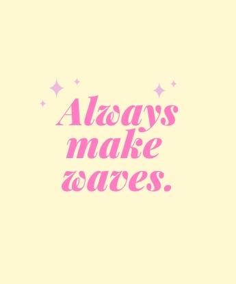 Always make waves.