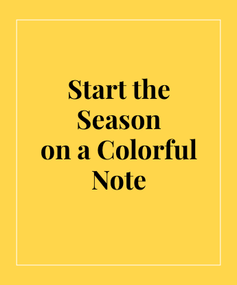 Start the Season on a Colorful Note